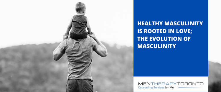 Healthy Masculinity is Rooted in Love; The Evolution of Masculinity